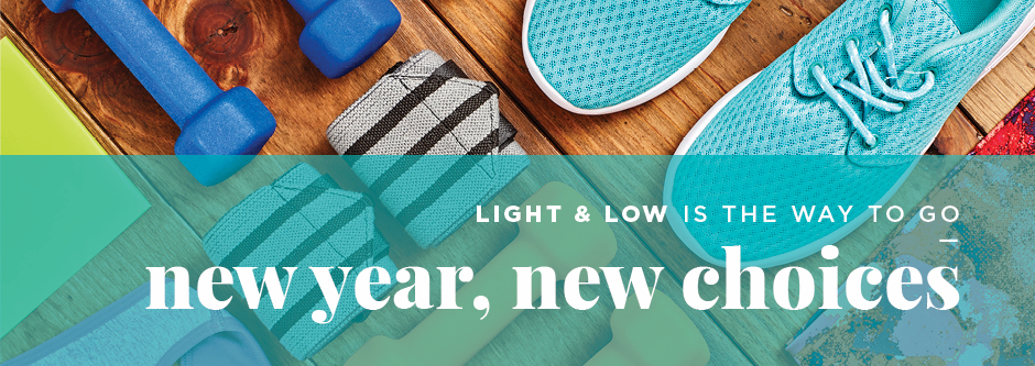 New year, new choices. Light & Low is the way to go